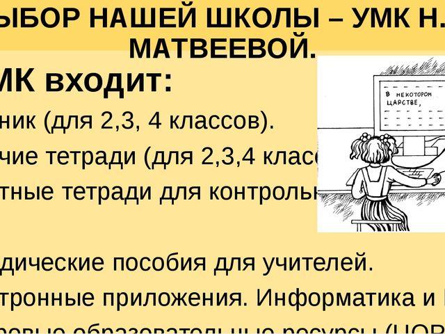 ВЫБОР НАШЕЙ ШКОЛЫ – УМК Н.В. МАТВЕЕВОЙ. В УМК входит: Учебник (для 2,3, 4 кла...