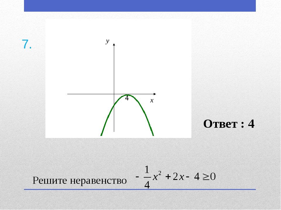 Решите неравенство Ответ : 4 7.