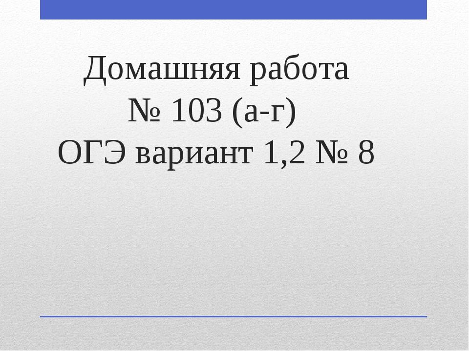 Домашняя работа № 103 (а-г) ОГЭ вариант 1,2 № 8