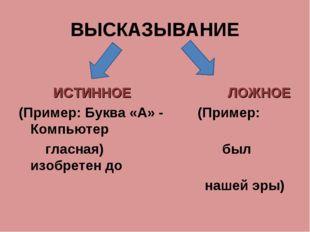 ВЫСКАЗЫВАНИЕ ИСТИННОЕ ЛОЖНОЕ (Пример: Буква «А» - (Пример: Компьютер гласн