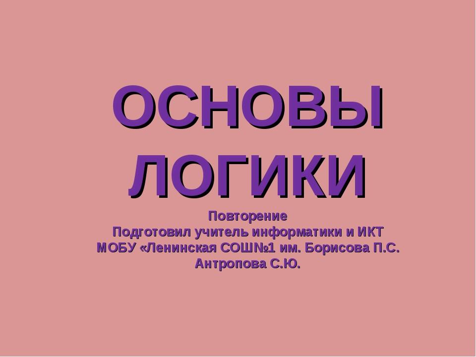 ОСНОВЫ ЛОГИКИ Повторение Подготовил учитель информатики и ИКТ МОБУ «Ленинская...
