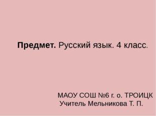 Предмет. Русский язык. 4 класс. МАОУ СОШ №6 г. о. ТРОИЦК Учитель Мельникова Т