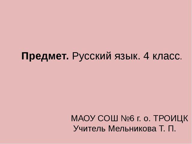Предмет. Русский язык. 4 класс. МАОУ СОШ №6 г. о. ТРОИЦК Учитель Мельникова Т...