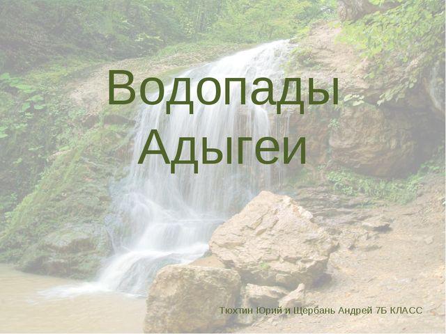 Водопады Адыгеи Тюхтин Юрий и Щербань Андрей 7Б КЛАСС