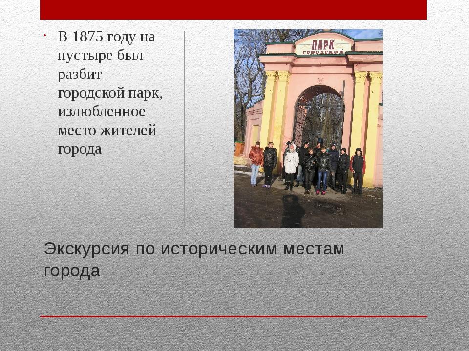 Экскурсия по историческим местам города В 1875 году на пустыре был разбит гор...