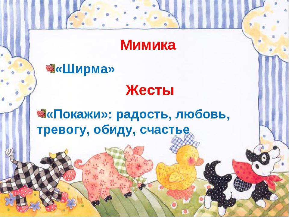 Мимика «Ширма» Жесты «Покажи»: радость, любовь, тревогу, обиду, счастье