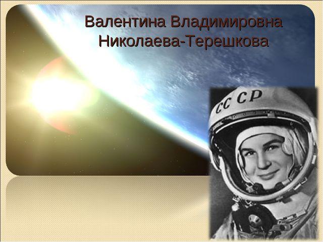 Валентина Владимировна Николаева-Терешкова