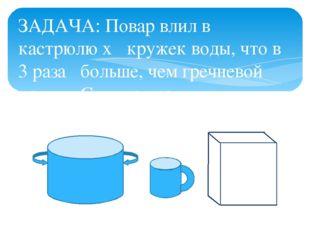 ЗАДАЧА: Повар влил в кастрюлю x кружек воды, что в 3 раза больше, чем греч