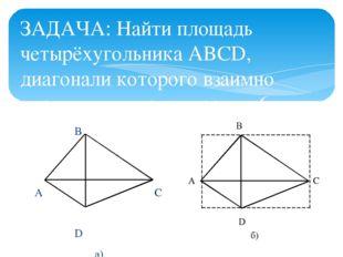 ЗАДАЧА: Найти площадь четырёхугольника ABCD, диагонали которого взаимно пе