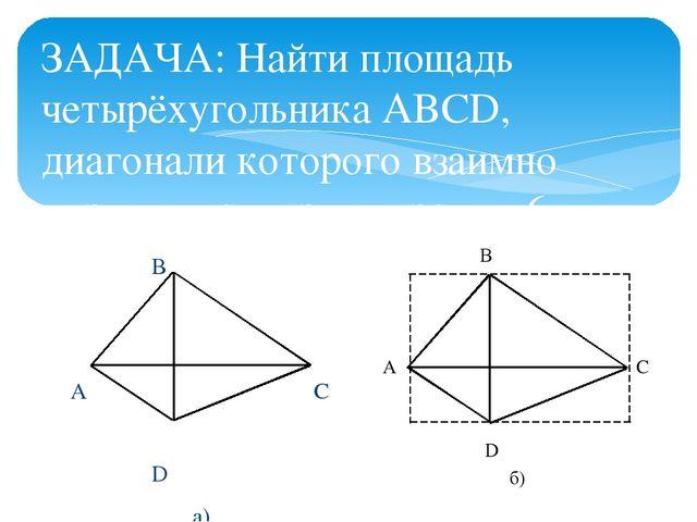 ЗАДАЧА: Найти площадь четырёхугольника ABCD, диагонали которого взаимно пе...
