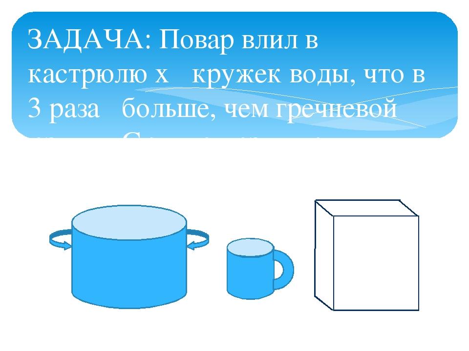 ЗАДАЧА: Повар влил в кастрюлю x кружек воды, что в 3 раза больше, чем греч...