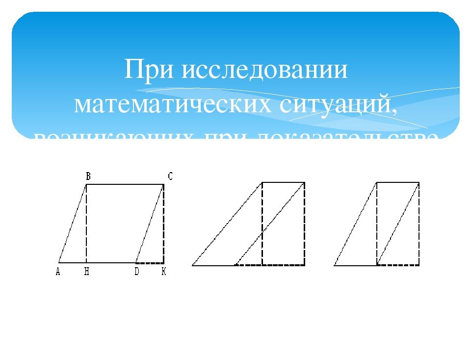При исследовании математических ситуаций, возникающих при доказательстве теорем