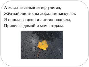 А когда веселый ветер улетал, Жёлтый листик на асфальте заскучал. Я пошла во