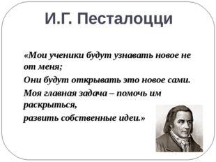 И.Г. Песталоцци «Мои ученики будут узнавать новое не от меня; Они будут откры