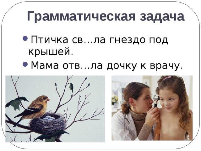 Грамматическая задача Птичка св…ла гнездо под крышей. Мама отв…ла дочку к вра...