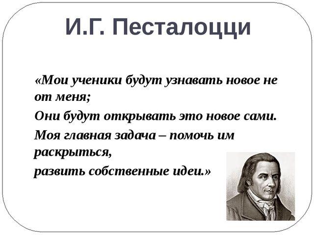 И.Г. Песталоцци «Мои ученики будут узнавать новое не от меня; Они будут откры...