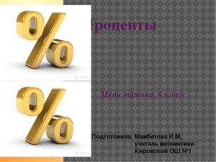 Проценты Математика, 6 класс Подготовила: Мамбетова И.М, учитель математики К