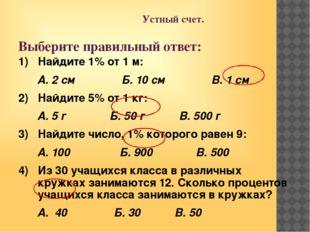Устный счет. Выберите правильный ответ: 1) Найдите 1% от 1 м: А. 2 см Б. 10