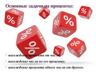 Основные задачи на проценты: нахождение процента от числа; нахождение числа п