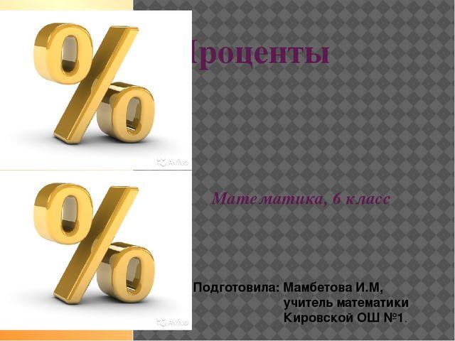 Проценты Математика, 6 класс Подготовила: Мамбетова И.М, учитель математики К...