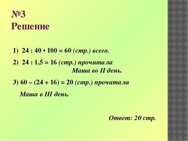 №3 Решение 1) 24 : 40 • 100 = 60 (стр.) всего. 2) 24 : 1,5 = 16 (стр.) прочит...