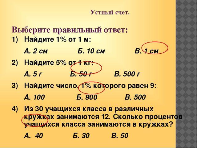 Устный счет. Выберите правильный ответ: 1) Найдите 1% от 1 м: А. 2 см Б. 10...