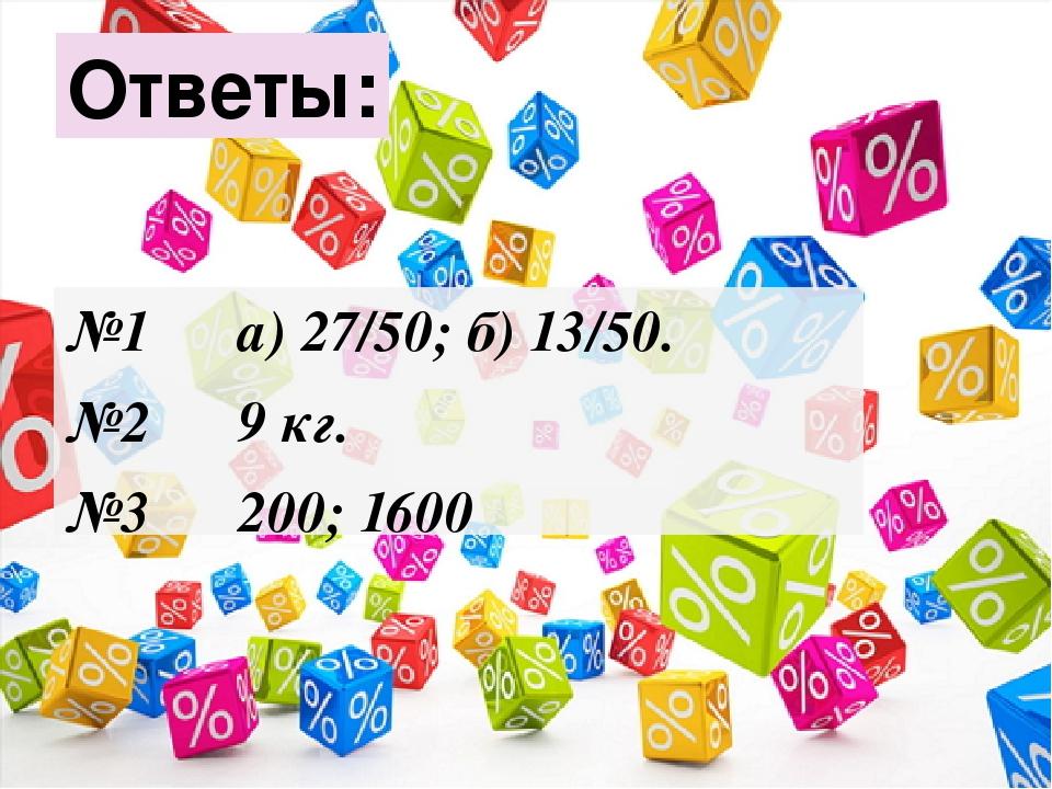 №1 а) 27/50; б) 13/50. №2 9 кг. №3 200; 1600 Ответы: