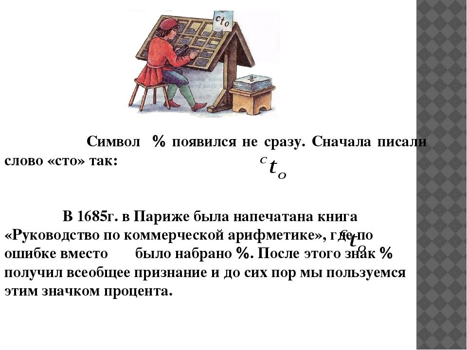 Символ  появился не сразу. Сначала писали слово «сто» так: В 1685г. в Париж...