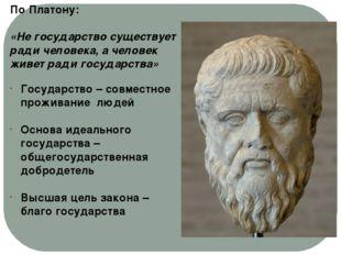 По Платону: «Не государство существует ради человека, а человек живет ради го
