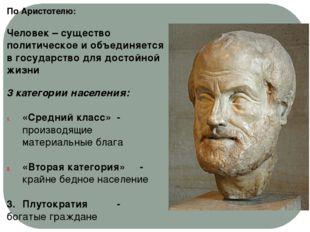 По Аристотелю: Человек – существо политическое и объединяется в государство д