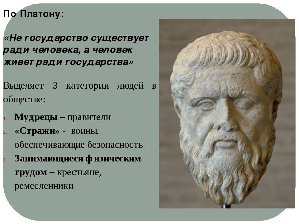 По Платону: «Не государство существует ради человека, а человек живет ради го...