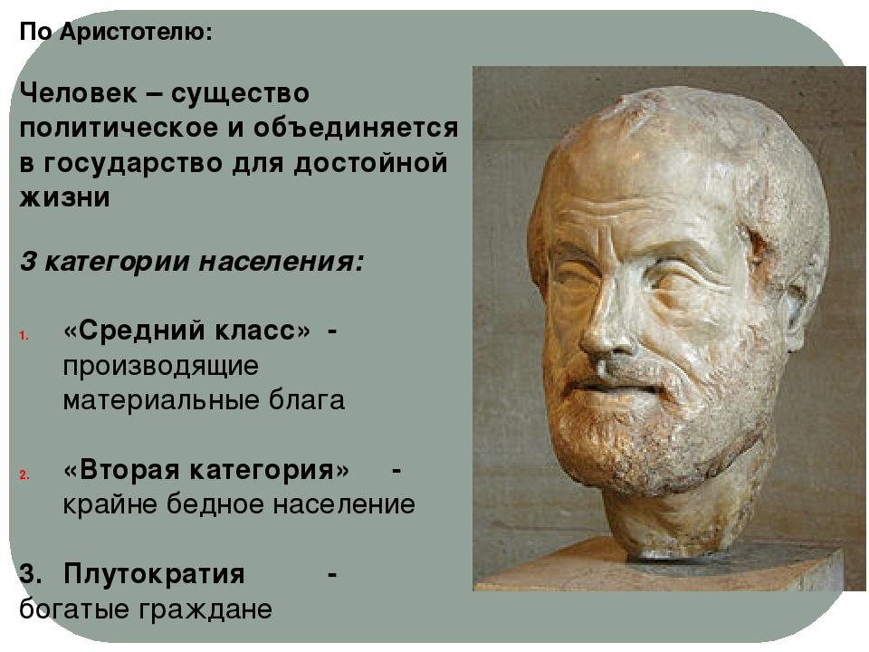По Аристотелю: Человек – существо политическое и объединяется в государство д...