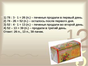 1) 78 : 3 · 1 = 26 (п.) – печенья продали в первый день. 2) 78 - 26 = 52 (п.)