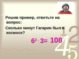 Решив пример, ответьте на вопрос: Сколько минут Гагарин был в космосе? 62 .
