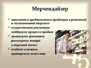 Мерчендайзер занимается продвижением продукции в розничной и мелкооптовой тор
