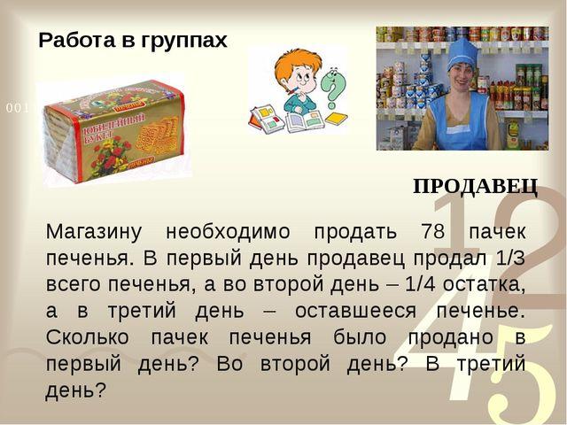 ПРОДАВЕЦ Магазину необходимо продать 78 пачек печенья. В первый день продавец...