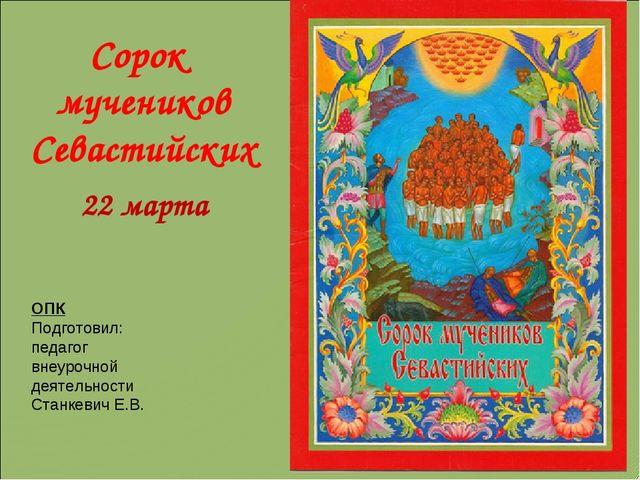 Сорок мучеников Севастийских 22 марта ОПК Подготовил: педагог внеурочной деят...