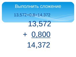 13,572+0,8=14,372 13,572 + 0,800 14,372 Выполнить сложение