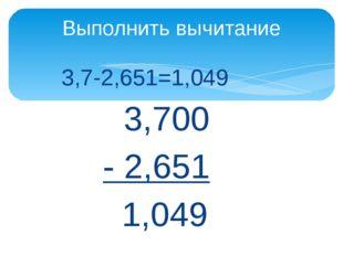 3,7-2,651=1,049 3,700 - 2,651 1,049 Выполнить вычитание