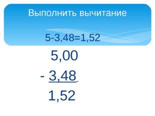5-3,48=1,52 5,00 - 3,48 1,52 Выполнить вычитание