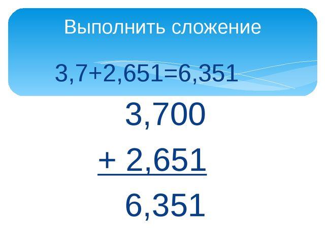 3,7+2,651=6,351 3,700 + 2,651 6,351 Выполнить сложение