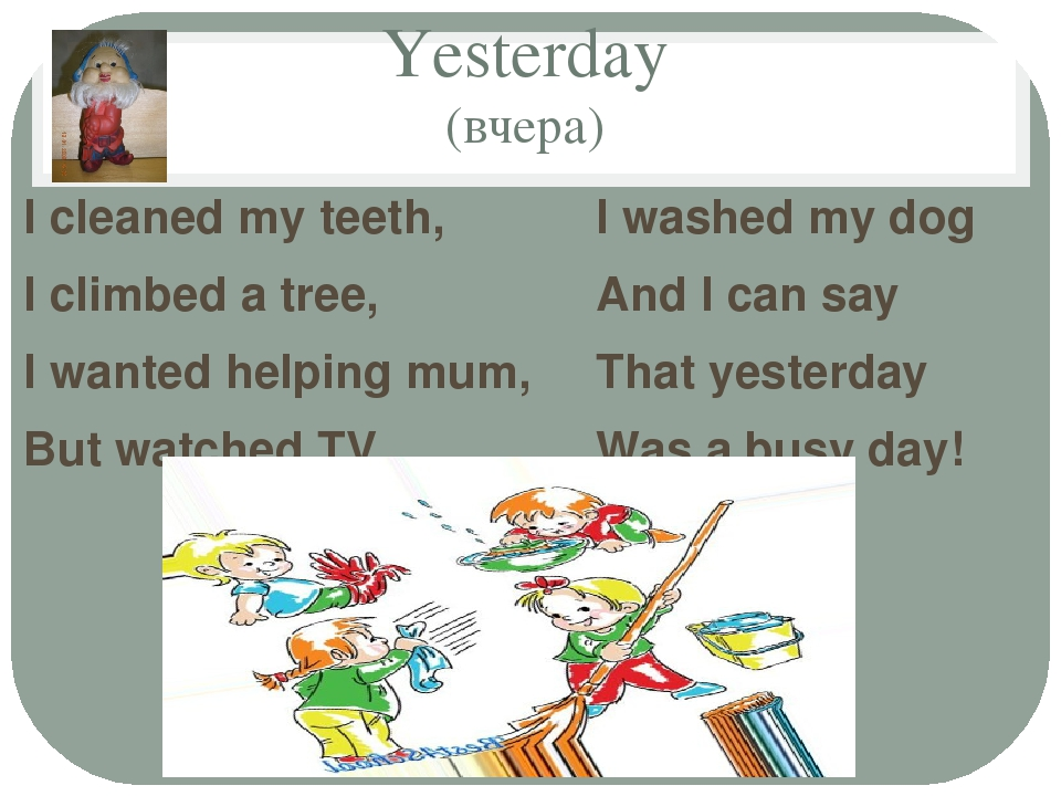 Yesterday (вчера) I cleaned my teeth, I climbed a tree, I wanted helping mum,...