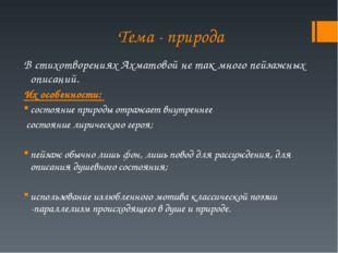 Тема - природа В стихотворениях Ахматовой не так много пейзажных описаний. Их