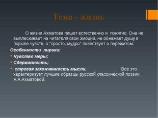Тема - жизнь О жизни Ахматова пишет естественно и понятно. Она не выплескив