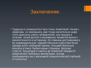 Заключение. Трудным и сложным был путь Анны Ахматовой. Начав с акмеизма, но о