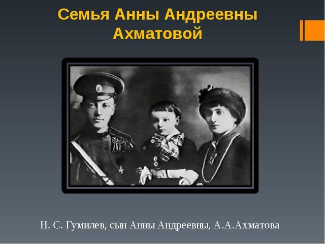 Семья Анны Андреевны Ахматовой Н. С. Гумилев, сын Анны Андреевны, А.А.Ахматова