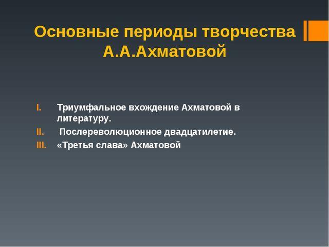 Основные периоды творчества А.А.Ахматовой Триумфальное вхождение Ахматовой в...