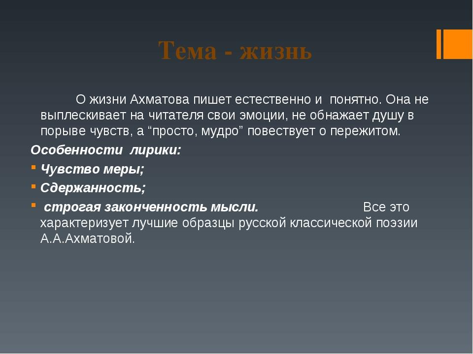 Тема - жизнь О жизни Ахматова пишет естественно и понятно. Она не выплескив...