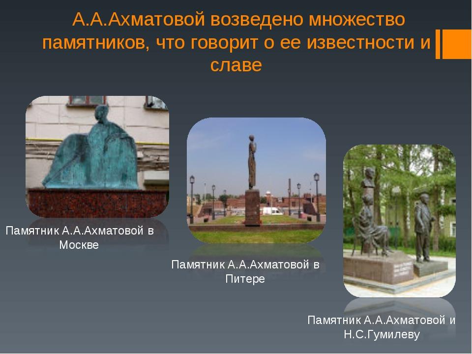 А.А.Ахматовой возведено множество памятников, что говорит о ее известности и...
