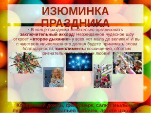 ИЗЮМИНКА ПРАЗДНИКА В конце праздника желательно организовать заключительный а